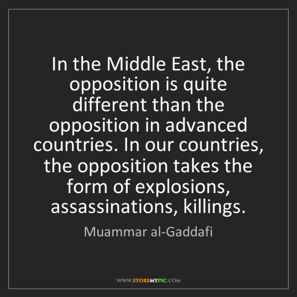 Muammar al-Gaddafi: In the Middle East, the opposition is quite different...