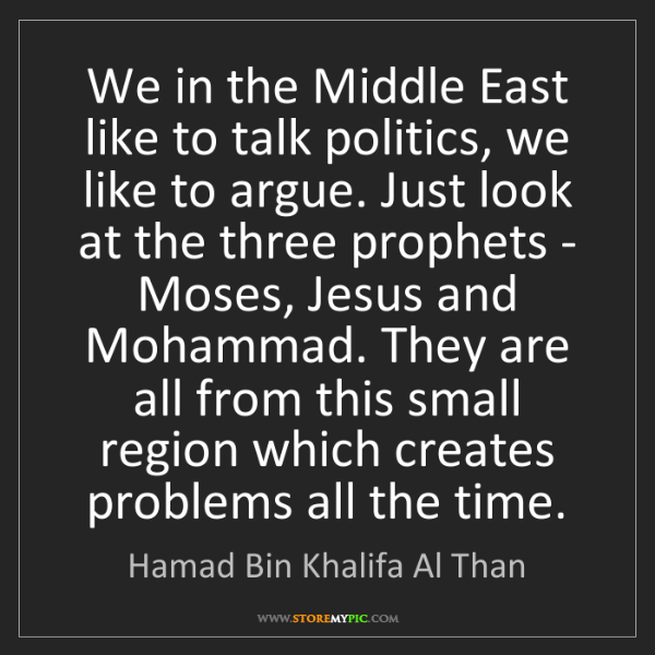 Hamad Bin Khalifa Al Than: We in the Middle East like to talk politics, we like...