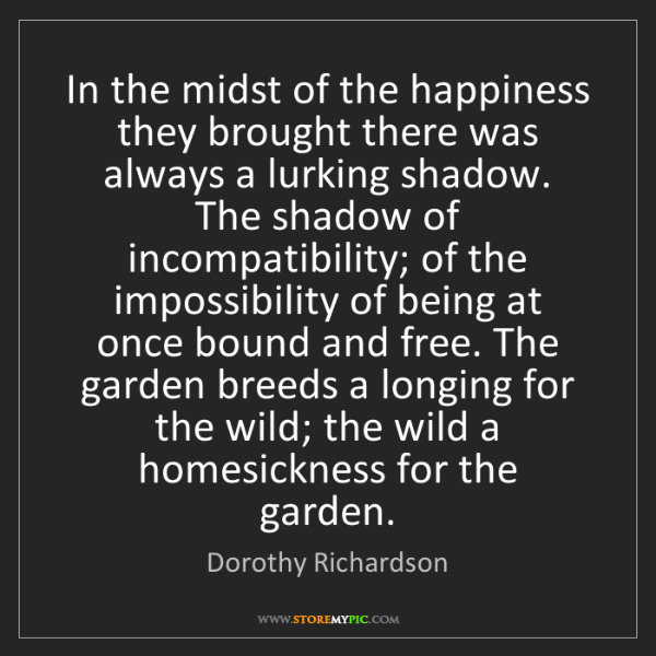 Dorothy Richardson: In the midst of the happiness they brought there was...