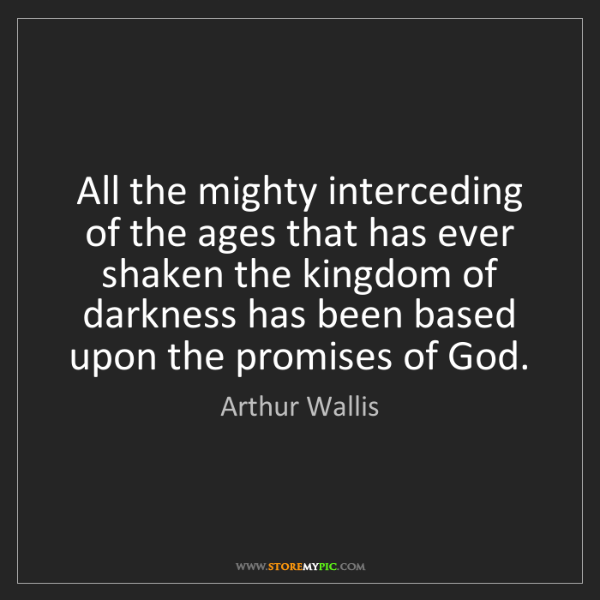 Arthur Wallis: All the mighty interceding of the ages that has ever...