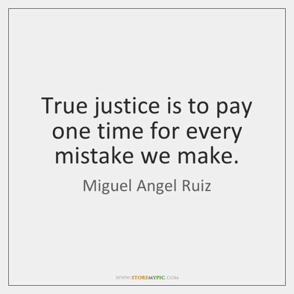 True justice is to pay one time for every mistake we make.