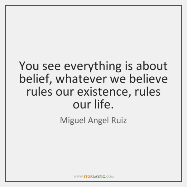 You see everything is about belief, whatever we believe rules our existence, ...