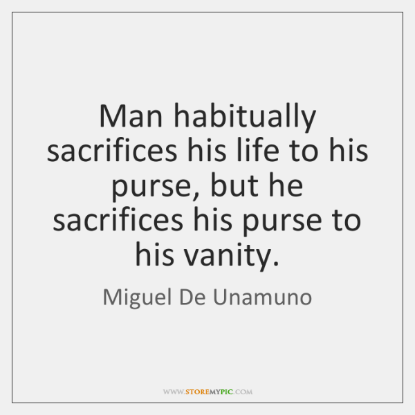 Man habitually sacrifices his life to his purse, but he sacrifices his ...