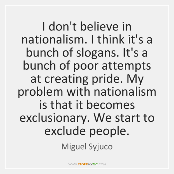 I don't believe in nationalism. I think it's a bunch of slogans. ...