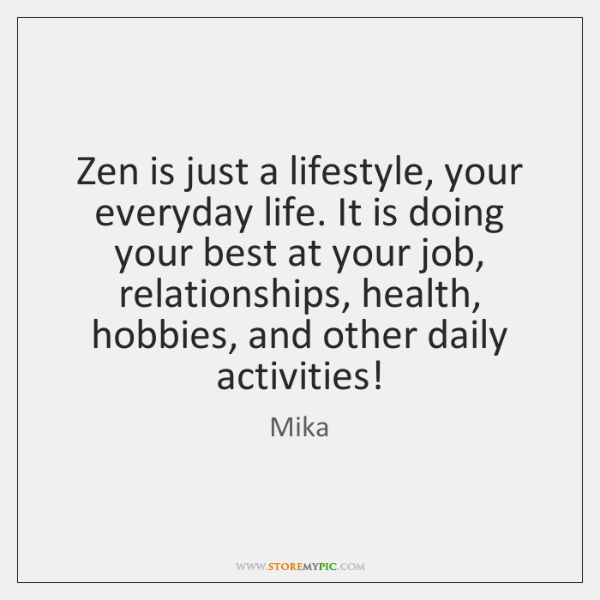 Zen is just a lifestyle, your everyday life. It is doing your ...