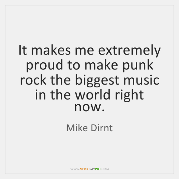 It makes me extremely proud to make punk rock the biggest music ...