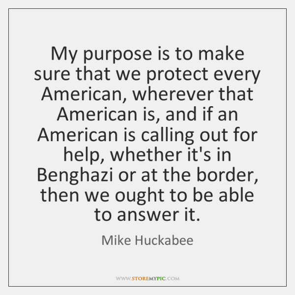 My purpose is to make sure that we protect every American, wherever ...