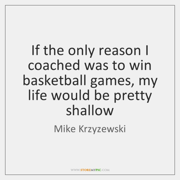 If the only reason I coached was to win basketball games, my ...