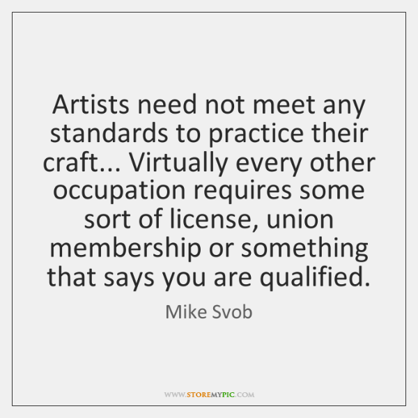 Artists need not meet any standards to practice their craft... Virtually every ...