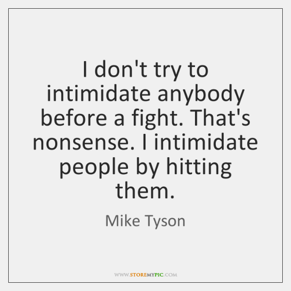 I don't try to intimidate anybody before a fight. That's nonsense. I ...