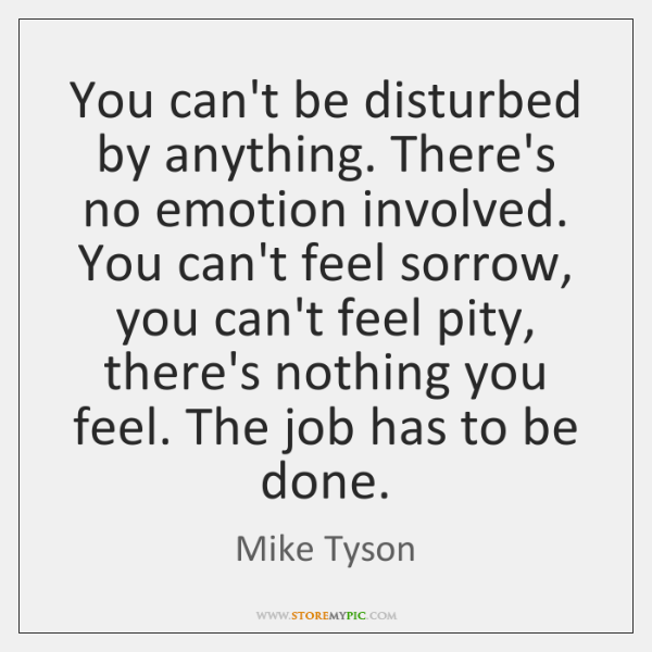 You can't be disturbed by anything. There's no emotion involved. You can't ...