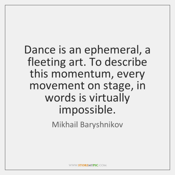 Dance is an ephemeral, a fleeting art. To describe this momentum, every ...