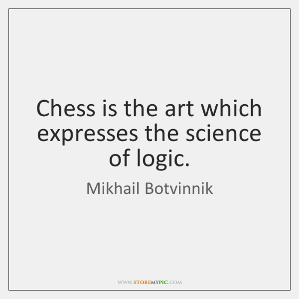 Chess is the art which expresses the science of logic.