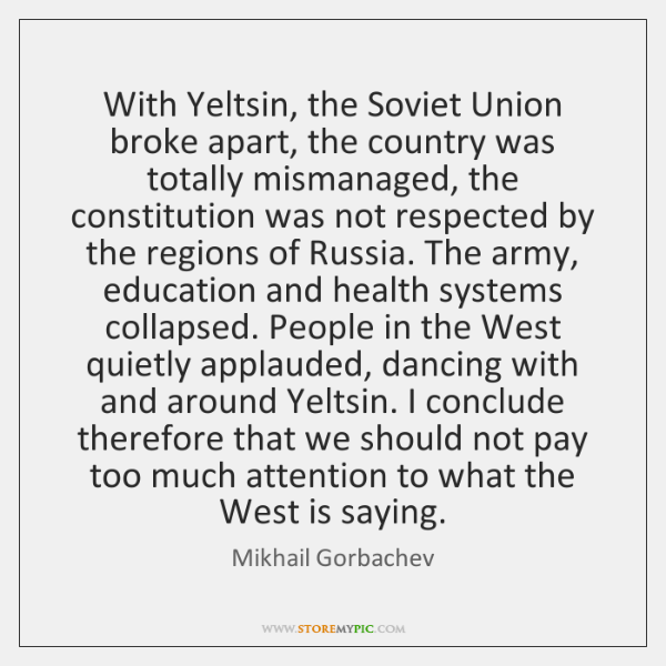 With Yeltsin, the Soviet Union broke apart, the country was totally mismanaged, ...