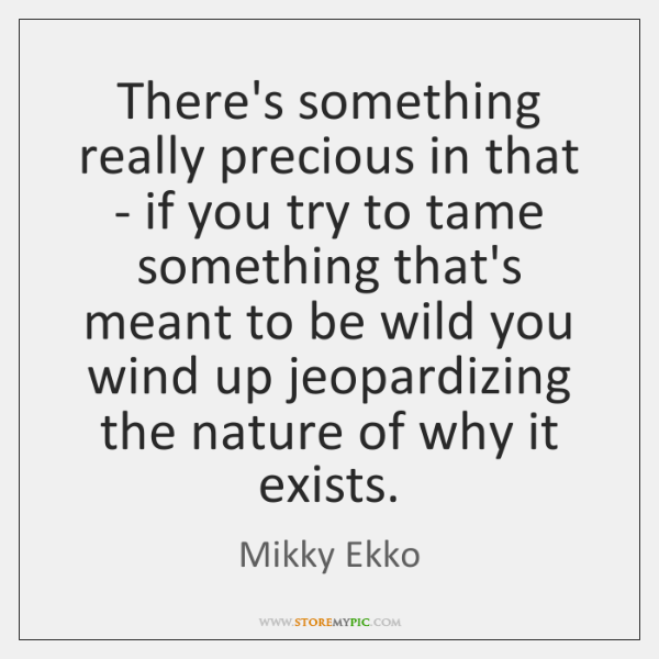 There's something really precious in that - if you try to tame ...