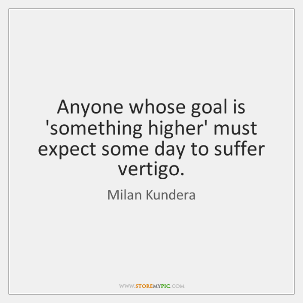 Anyone whose goal is 'something higher' must expect some day to suffer ...