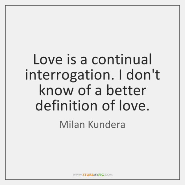 Love is a continual interrogation. I don't know of a better definition ...