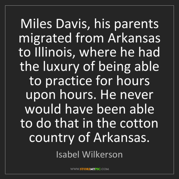 Isabel Wilkerson: Miles Davis, his parents migrated from Arkansas to Illinois,...