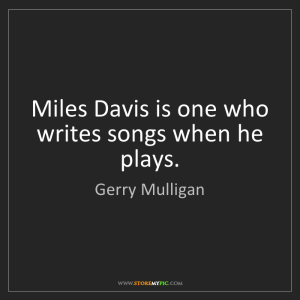 Gerry Mulligan: Miles Davis is one who writes songs when he plays.