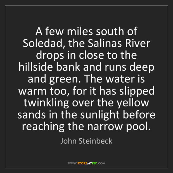 John Steinbeck: A few miles south of Soledad, the Salinas River drops...