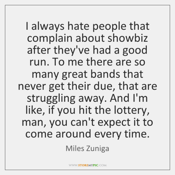 I always hate people that complain about showbiz after they've had a ...