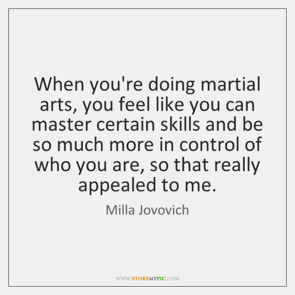 When you're doing martial arts, you feel like you can master certain ...