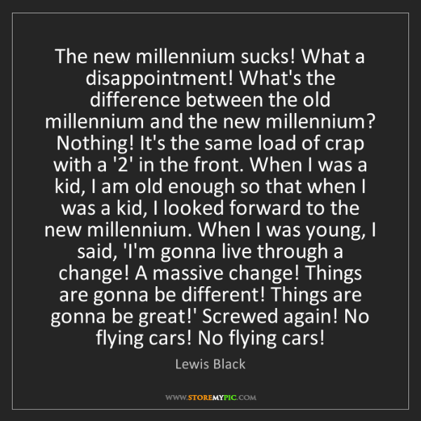 Lewis Black: The new millennium sucks! What a disappointment! What's...