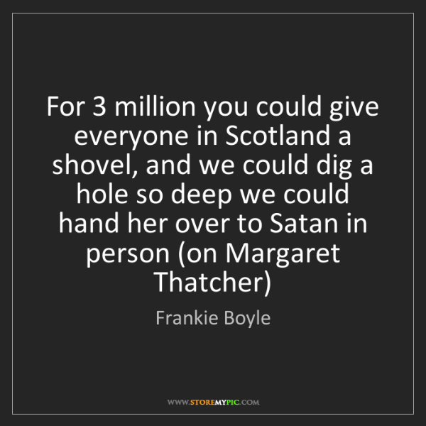 Frankie Boyle: For 3 million you could give everyone in Scotland a shovel,...