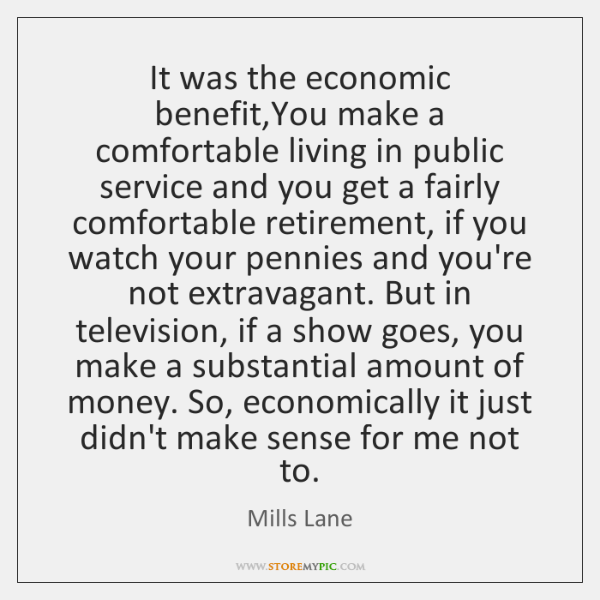 It was the economic benefit,You make a comfortable living in public ...