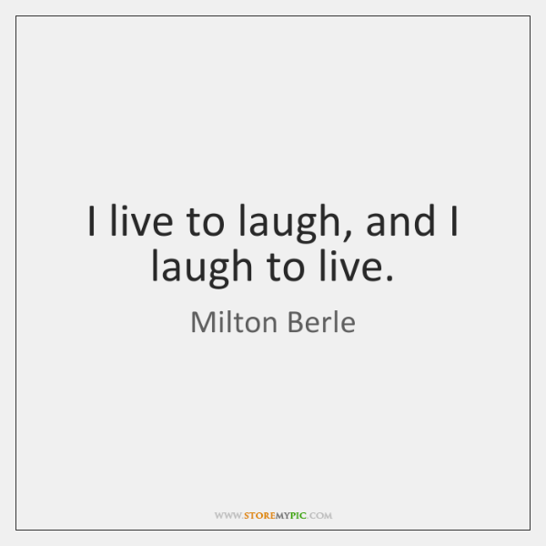 I live to laugh, and I laugh to live.