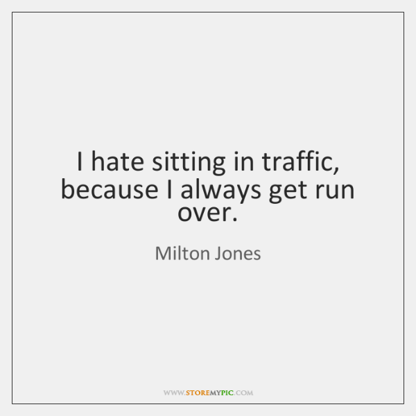 I hate sitting in traffic, because I always get run over.