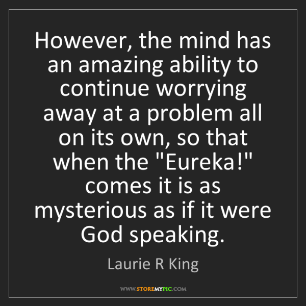 Laurie R King: However, the mind has an amazing ability to continue...