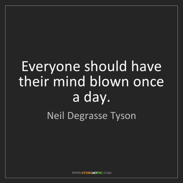 Neil Degrasse Tyson: Everyone should have their mind blown once a day.