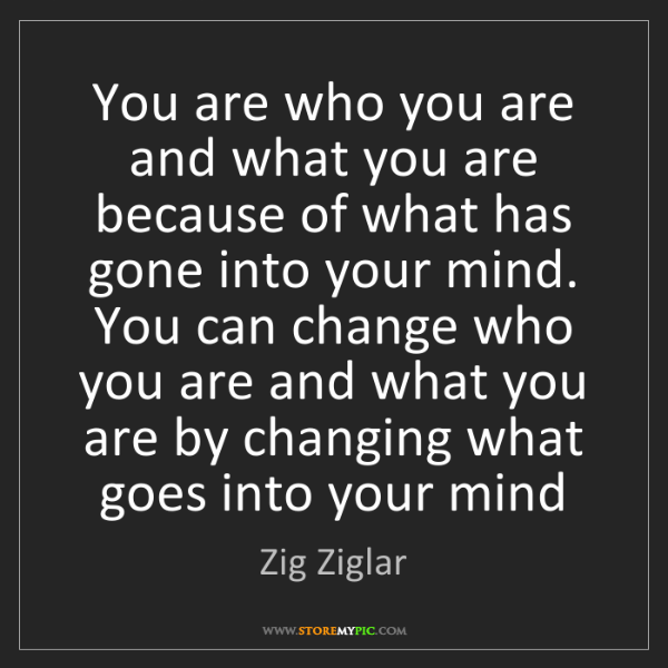 Zig Ziglar: You are who you are and what you are because of what...