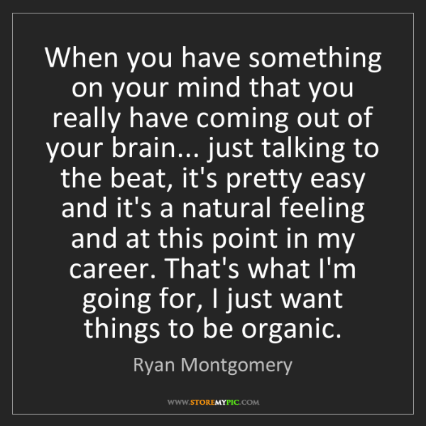 Ryan Montgomery: When you have something on your mind that you really...