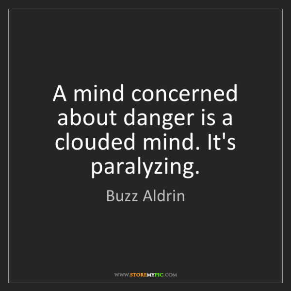 Buzz Aldrin: A mind concerned about danger is a clouded mind. It's...