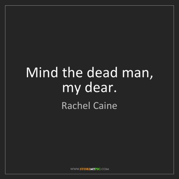 Rachel Caine: Mind the dead man, my dear.