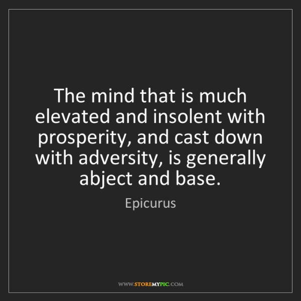 Epicurus: The mind that is much elevated and insolent with prosperity,...