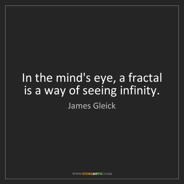 James Gleick: In the mind's eye, a fractal is a way of seeing infinity.
