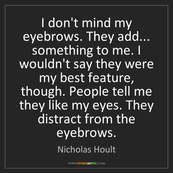 Nicholas Hoult: I don't mind my eyebrows. They add... something to me....