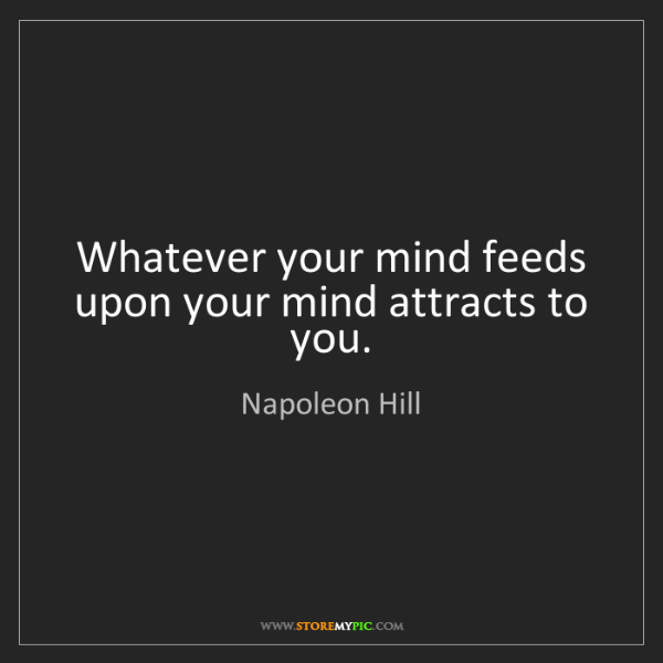 Napoleon Hill: Whatever your mind feeds upon your mind attracts to you.