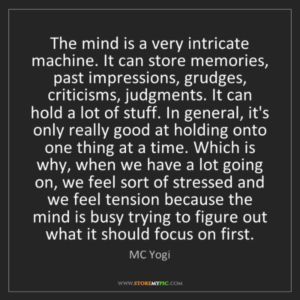 MC Yogi: The mind is a very intricate machine. It can store memories,...