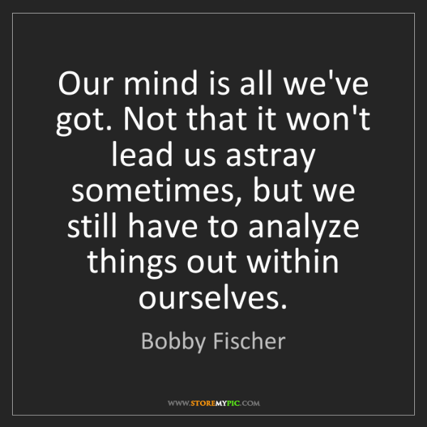 Bobby Fischer: Our mind is all we've got. Not that it won't lead us...