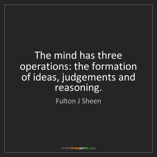Fulton J Sheen: The mind has three operations: the formation of ideas,...