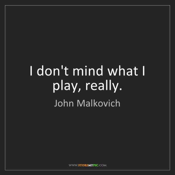 John Malkovich: I don't mind what I play, really.