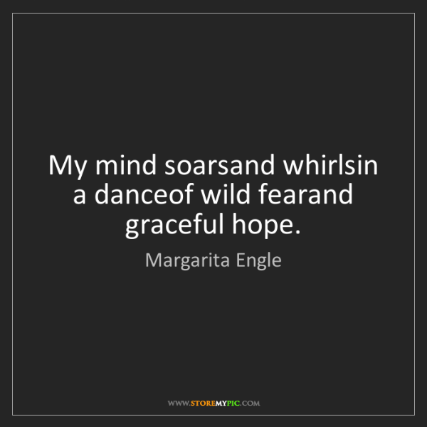 Margarita Engle: My mind soarsand whirlsin a danceof wild fearand graceful...