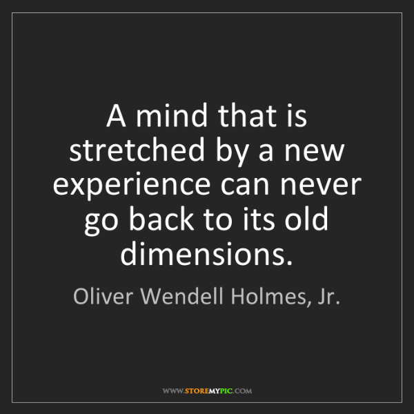 Oliver Wendell Holmes, Jr.: A mind that is stretched by a new experience can never...