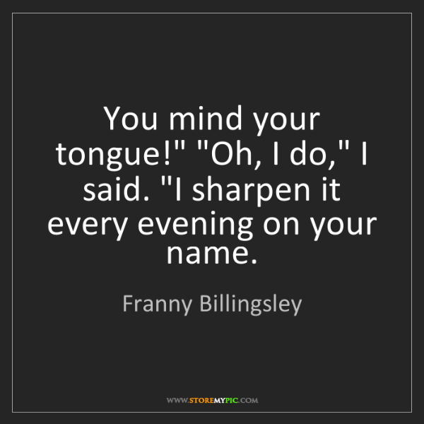 "Franny Billingsley: You mind your tongue!"" ""Oh, I do,"" I said. ""I sharpen..."