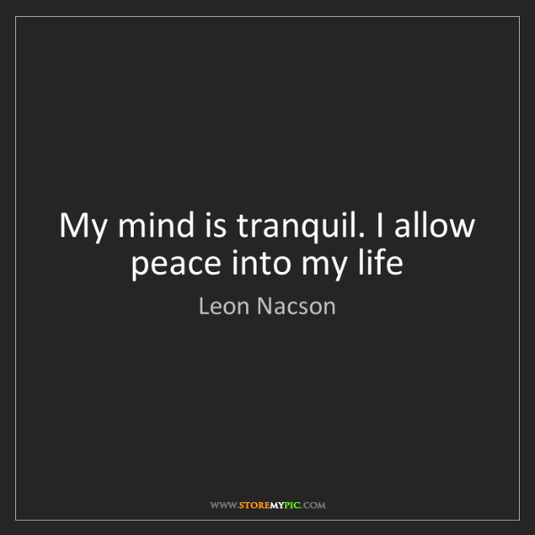 Leon Nacson: My mind is tranquil. I allow peace into my life