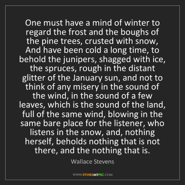 Wallace Stevens: One must have a mind of winter to regard the frost and...